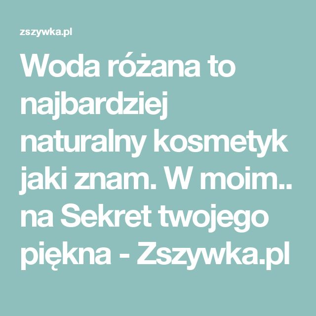 Woda różana to najbardziej naturalny kosmetyk jaki znam. W moim.. na Sekret twojego piękna - Zszywka.pl