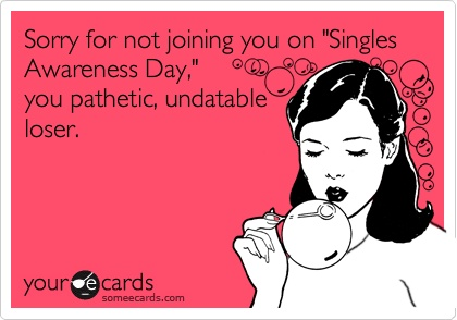 Happy Singles Awareness Day, Yeah That's SAD. - Humor