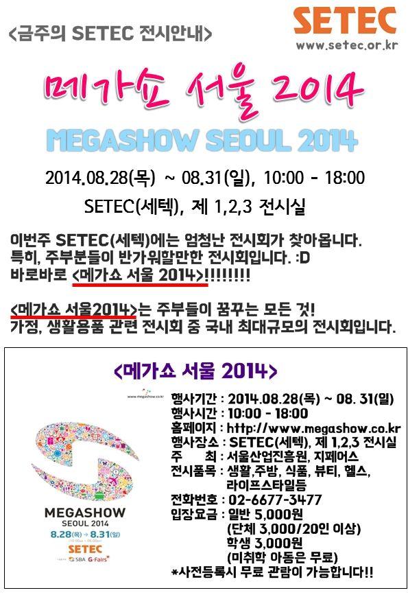 [08.28-31] 메가쇼 서울 2014가 드디어 세텍에 상륙합니다. 주부들이 꿈꾸는 모든것!!을 한자리에서 다 만나볼수 있는 국내 최대규모의 가정, 생활용품 전시회입니다.  <메가쇼 서울 2014>에 많은 관심 및 참여 부탁드립니다. 메가쇼 사전등록은 http://www.megashow.co.kr/member/join.html 에서 이루어지고 있사오니, 관심있는 분들께서는 빠르게 사전등록을 해주세요!!:D 세텍에서 열리는 또다른 행사들이 궁금하시다면 www.setec.or.kr 을 방문해주세요!!