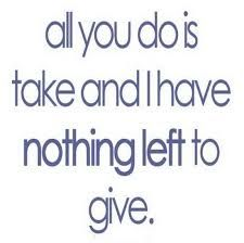 all you do is take and I have nothing left to give.