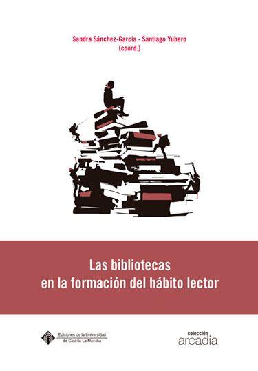 SÁNCHEZ-GARCÍA, S. y YUBERO JIMÉNEZ, S. (coords.): Las bibliotecas en la formación del hábito lector. Cuenca: Ediciones de la Universidad de Castilla-La Mancha, 2015.