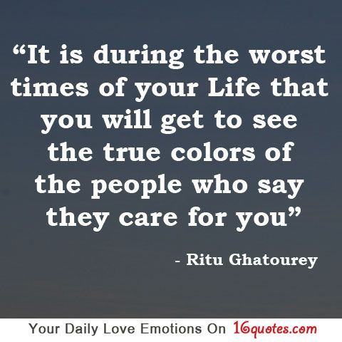 It is during the worst times of your life that you will get to see the true colors of the people who say they care for you. So true!