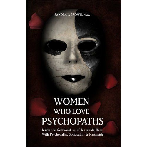 Women Who Love Psychopaths: Inside The Relationships Of Inevitable Harm With Psychopaths, Sociopaths & Narcissists: Sandra L. Brown: 9780984172801: Books 1