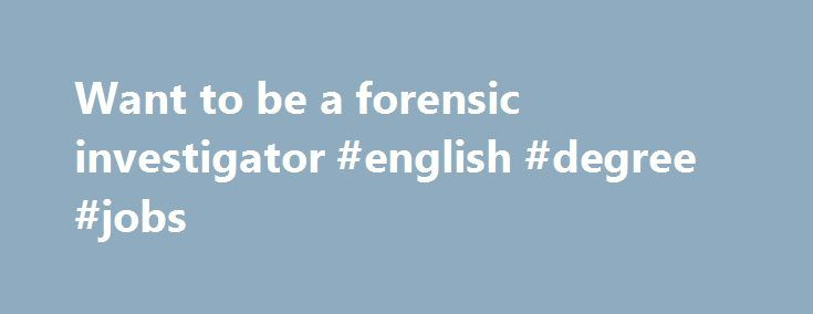 Want to be a forensic investigator #english #degree #jobs http://degree.remmont.com/want-to-be-a-forensic-investigator-english-degree-jobs/  #forensics degree # So you want to be a forensic scientist? Who employs forensic scientists? Forensics is a highly specialised career and there are only a few employment opportunities in the occupation. The main employers of forensic scientists are State…