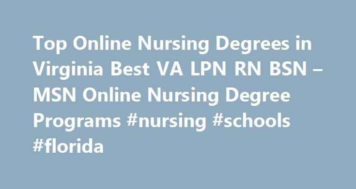 Top Online Nursing Degrees in Virginia Best VA LPN RN BSN – MSN Online Nursing Degree Programs #nursing #schools #florida http://furniture.nef2.com/top-online-nursing-degrees-in-virginia-best-va-lpn-rn-bsn-msn-online-nursing-degree-programs-nursing-schools-florida/  # Earn Your Nursing Degree at a Virginia Nursing School Become an RN or LPN with a Bulletproof Career From mountain to sea and from rural to urban the nursing schools in Virginia deliver a diverse educational opportunity. Check…