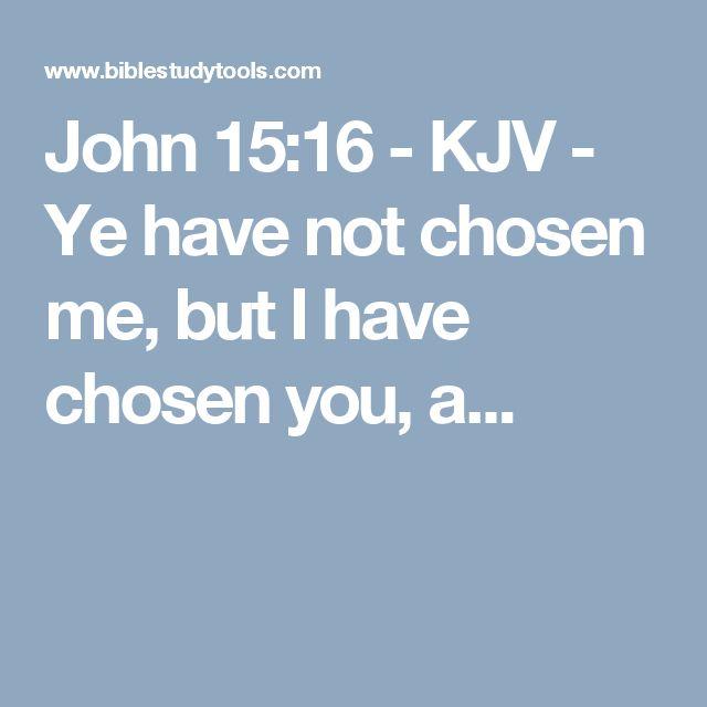 John 15:16 - KJV - Ye have not chosen me, but I have chosen you, a...