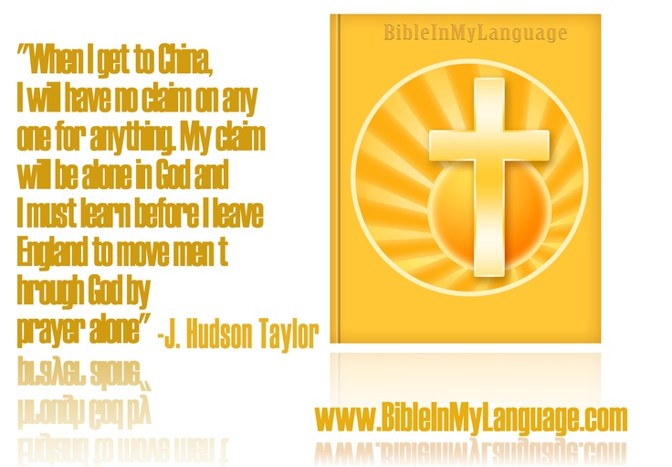 """When I get to China, I will have no claim on any one for anything. My claim will be alone in God and I must learn before I leave England to move men through God by prayer alone""  - J. Hudson Taylor / www.bibleinmylanguage.com"