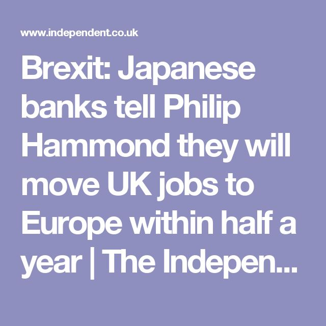 Brexit: Japanese banks tell Philip Hammond they will move UK jobs to Europe within half a year | The Independent