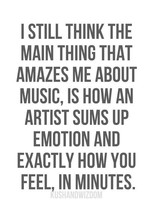 I still think the main thing that amazes me about music, is how an artist sums up emotion and exactly how you feel feel, in minutes.