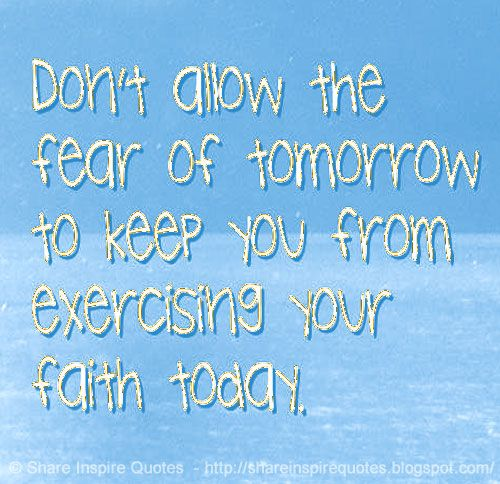 Don't allow the fear of tomorrow to keep you from exercising your faith today. | Share Inspire Quotes - Inspiring Quotes | Love Quotes | Funny Quotes | Quotes about Life