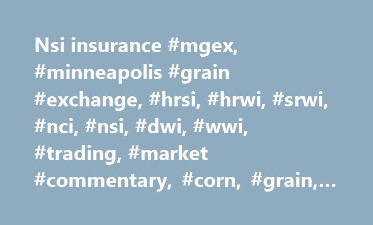 Nsi insurance #mgex, #minneapolis #grain #exchange, #hrsi, #hrwi, #srwi, #nci, #nsi, #dwi, #wwi, #trading, #market #commentary, #corn, #grain, #wheat, #winter #wheat, #dtn http://minnesota.nef2.com/nsi-insurance-mgex-minneapolis-grain-exchange-hrsi-hrwi-srwi-nci-nsi-dwi-wwi-trading-market-commentary-corn-grain-wheat-winter-wheat-dtn/  # North American Hard Red Spring Wheat Apple Juice Concentrate MGEX amended the contract specifications for the AJC futures contract with respect to the…