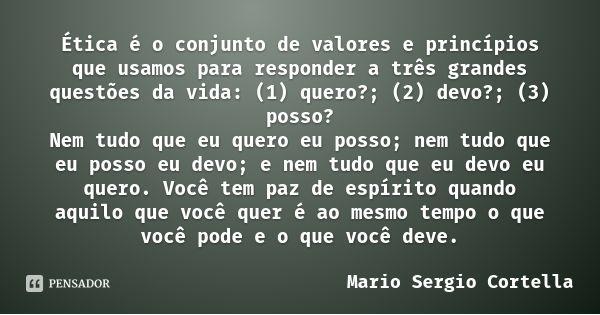 Ética é o conjunto de valores e princípios que usamos para responder a três grandes questões da vida: (1) quero?; (2) devo?; (3) posso? Nem tudo que eu quero eu... Frase de Mario Sergio Cortella.