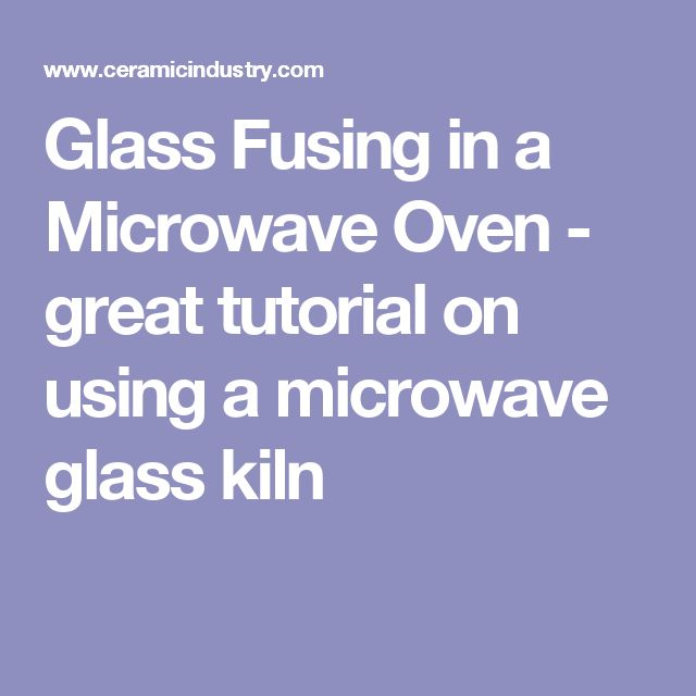 Glass Fusing in a Microwave Oven - great tutorial on using a microwave glass kiln