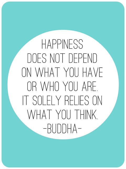 Happiness does not depend on what you have or who you are. It solely relies on what you think. -- Buddha