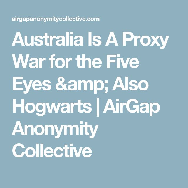 Australia Is A Proxy War for the Five Eyes & Also Hogwarts | AirGap Anonymity Collective