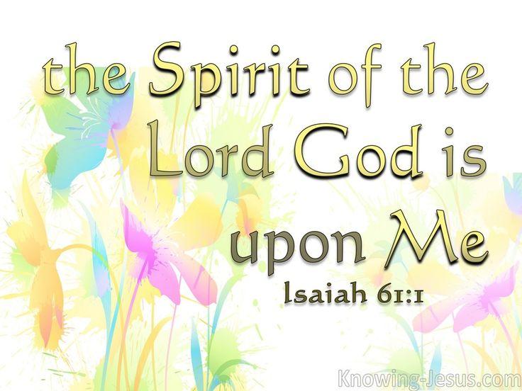 L'esprit du Seigneur, l'Eternel, est sur moi, Car l'Eternel m'a oint pour porter de bonnes nouvelles aux malheureux; Il m'a envoyé pour guérir ceux qui ont le coeur brisé, Pour proclamer aux captifs la liberté, Et aux prisonniers la délivrance; Ésaïe 61:1