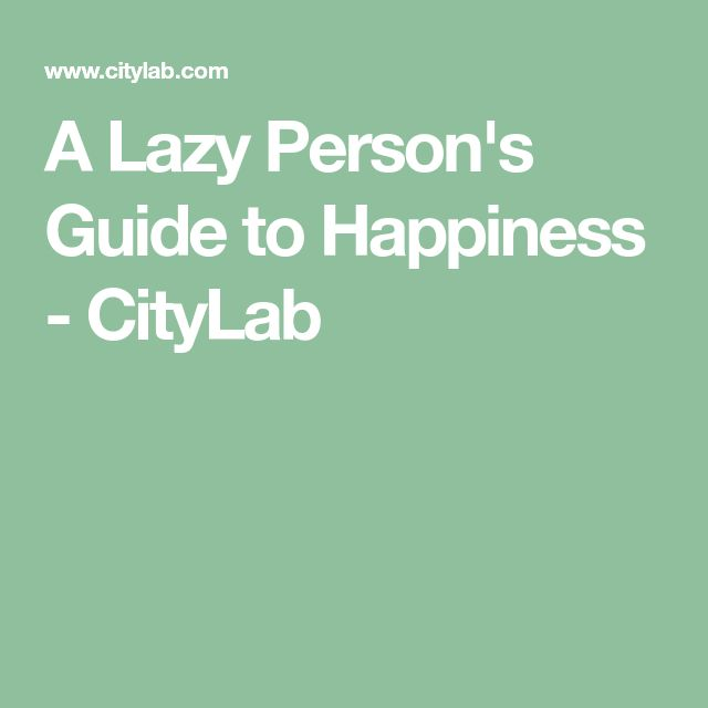 A Lazy Person's Guide to Happiness - CityLab