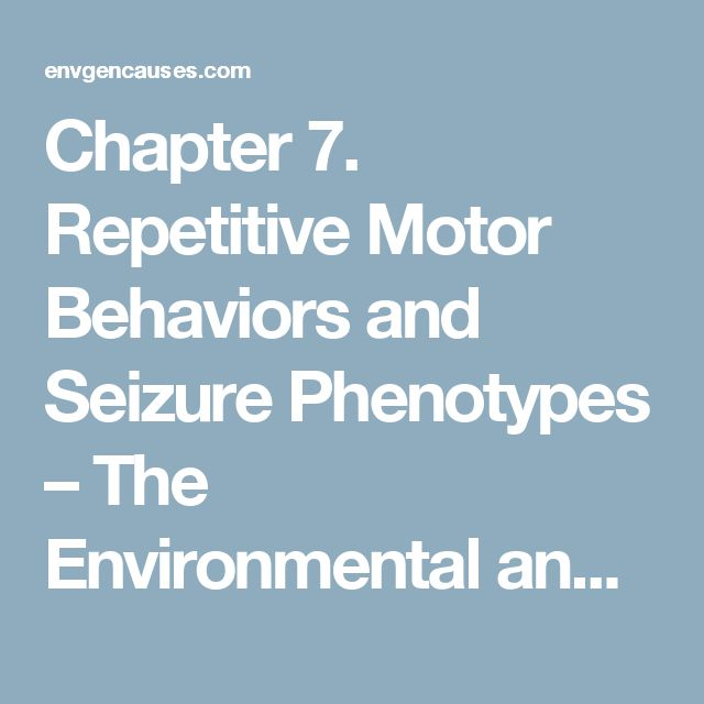 Chapter 7. Repetitive Motor Behaviors and Seizure Phenotypes – The Environmental and Genetic Causes of Autism Reference Resource