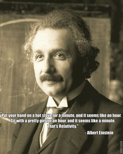 """""""Put your hand on a hot stove for a minute, and it seems like an hour....."""" - Albert Einstein"""
