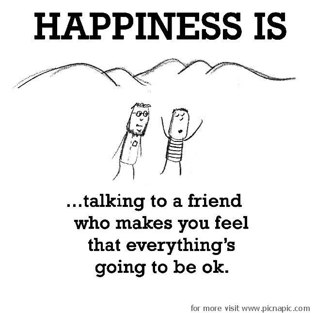 happiness is talking to a friend who makes you think that everything is going to be ok:)