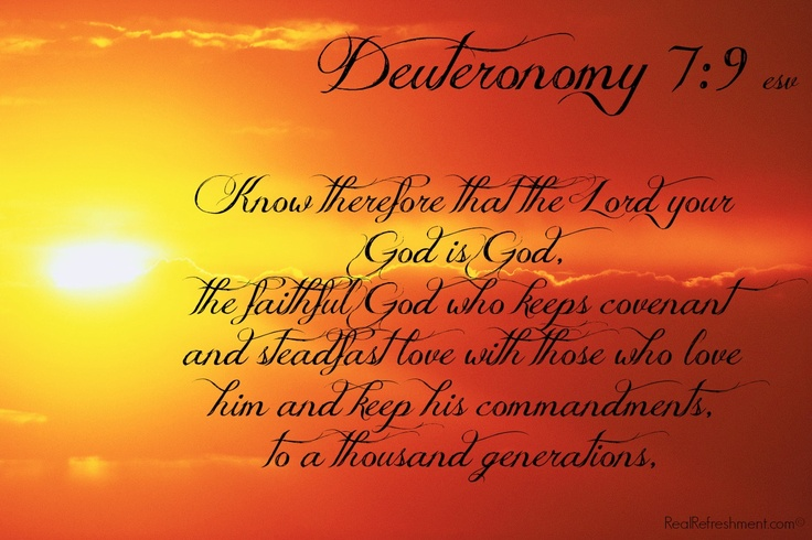 Know therefore that the Lord your God is God, the faithful God who keeps covenant and steadfast love with those who love him and keep his commandments, to a thousand generations, {Deuteronomy 7:9 esv}