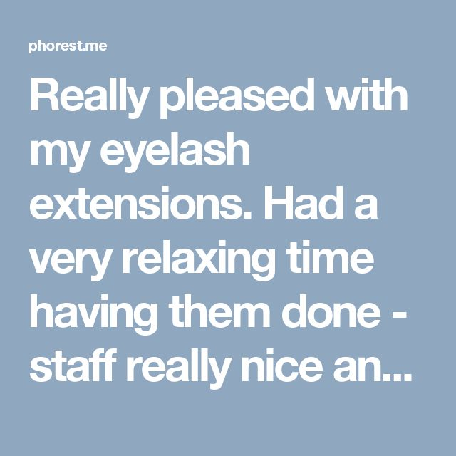 Really pleased with my eyelash extensions. Had a very relaxing time having them done - staff really nice and friendly. Would definitely recommend.