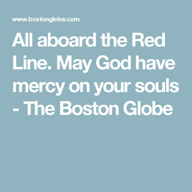 All aboard the Red Line. May God have mercy on your souls - The Boston Globe
