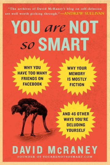 You Are Not So Smart: Why You Have Too Many Friends on Facebook, Why Your Memory Is Mostly Fiction, and 46 Other Ways You're Deluding Yourself — an illuminating and just the right magnitude of uncomfortable almanac of some of the most prevalent and enduring lies we tell ourselves.  Source brain Pickings