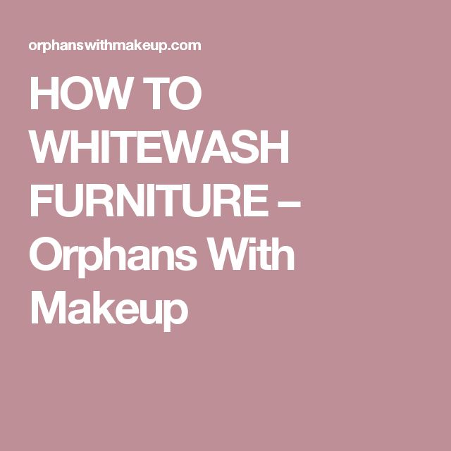 HOW TO WHITEWASH FURNITURE – Orphans With Makeup