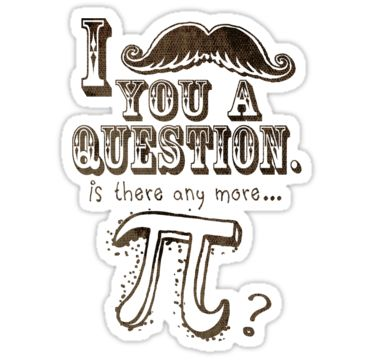 I moustache you a question. Is there any more Pi? Funny Pi Day design by Mudge Studios for Pi Lovers of all ages. Celebrate the Awesomeness that is Pi with these Cool Pi Day Gift Ideas. Actually, Why wait for Pi Day? Pi Day should be everyday. Great for your favorite Math Teacher, mathlete or the whole math class.