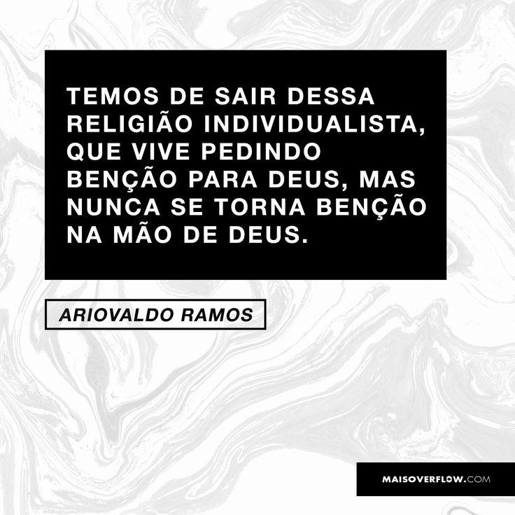 """""""Temos de sair dessa religião individualista, que vive pedindo benção para Deus, mas nunca se torna benção na mão de Deus.""""  - Ariovaldo Ramos"""