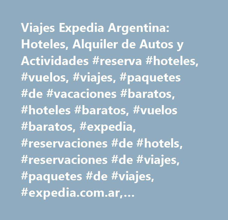 Viajes Expedia Argentina: Hoteles, Alquiler de Autos y Actividades #reserva #hoteles, #vuelos, #viajes, #paquetes #de #vacaciones #baratos, #hoteles #baratos, #vuelos #baratos, #expedia, #reservaciones #de #hotels, #reservaciones #de #viajes, #paquetes #de #viajes, #expedia.com.ar, #reservacion #de #hotel…