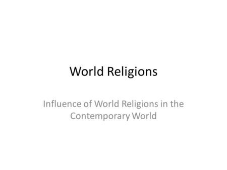 World Religions Influence of World Religions in the Contemporary World.