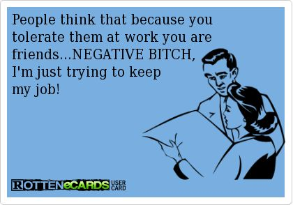 People think that because you   tolerate them at work you are friends...NEGATIVE BITCH,   I'm just trying to keep   my job!