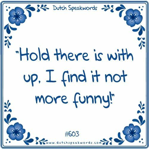Dutch expressions in English: Hou daar eens mee op: ik vind het niet meer grappig!