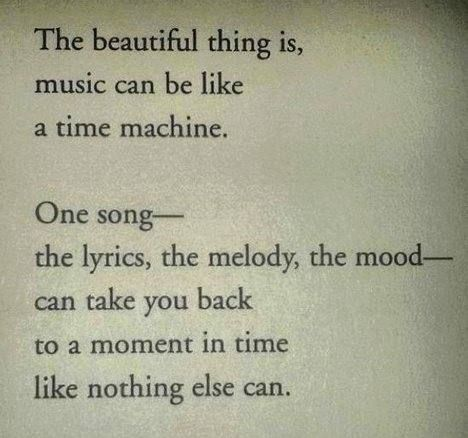 The beautiful thing is, music can be like a time machine. One song - the lyrics, the melody, the mood - can take you back to a moment in time like nothing else can.