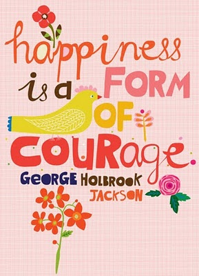 QuoteThoughts, Life, Inspiration, Form, Quotes, Holbrook Jackson, Courage, Happy Is, George Holbrook