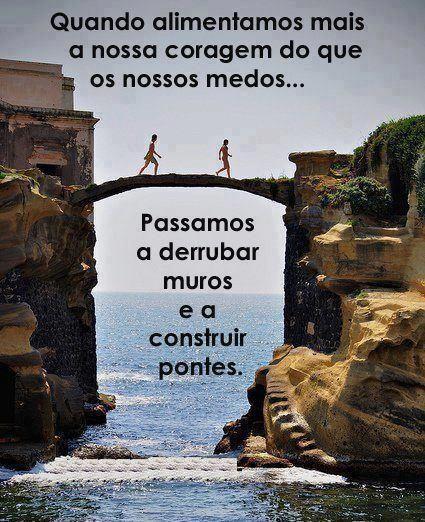 ''Quando alimentamos mais a nossa coragem do que os nossos medos... Passamos a derrubar muros e a construir pontes.''  - Lígia Guerra
