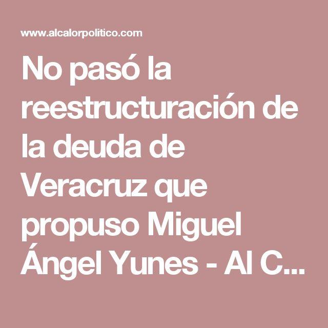 No pasó la reestructuración de la deuda de Veracruz que propuso Miguel Ángel Yunes - Al Calor Político