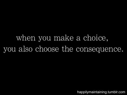 Every choice has a consequence. Be okay with what consequences may come before choosing.