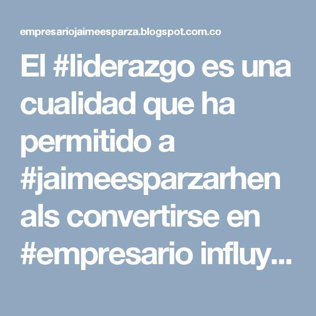 El #liderazgo es una cualidad que ha permitido a #jaimeesparzarhenals convertirse en #empresario influyente y con #exito en Colombia