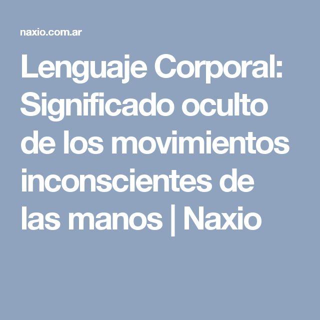 Lenguaje Corporal: Significado oculto de los movimientos inconscientes de las manos | Naxio
