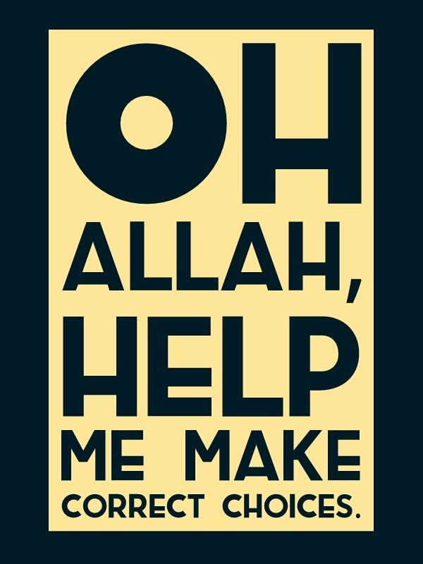 Oh Allah, help me make correct choices.