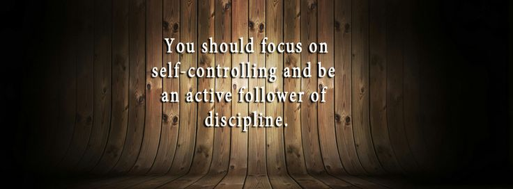 • You should focus on self-controlling and be an active follower of discipline.