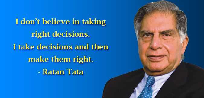 I don't believe in taking right decisions. I take decisions and then make them right. #RatanTata