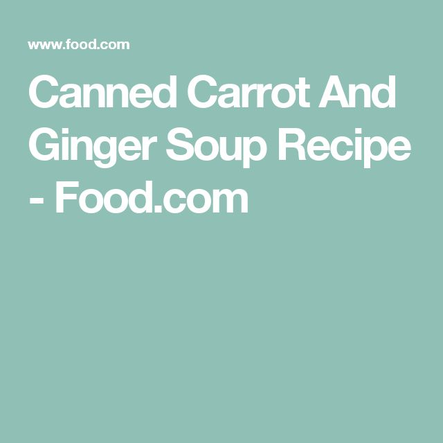 Canned Carrot And Ginger Soup Recipe - Food.com