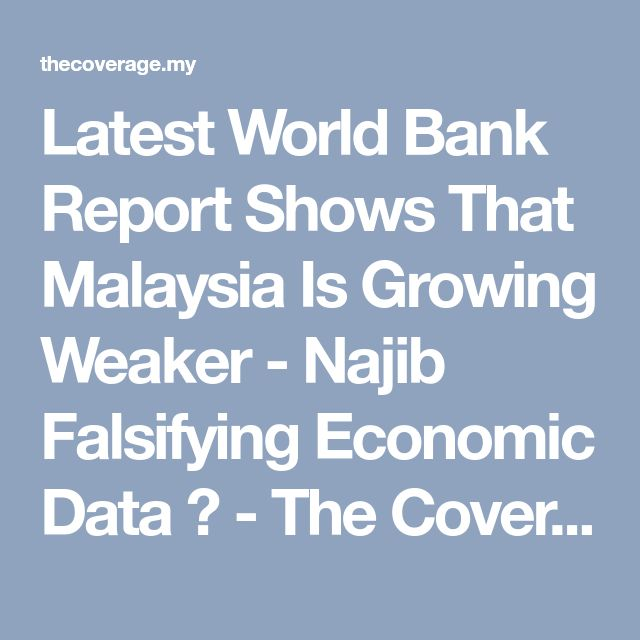 Latest World Bank Report Shows That Malaysia Is Growing Weaker - Najib Falsifying Economic Data ? - The Coverage