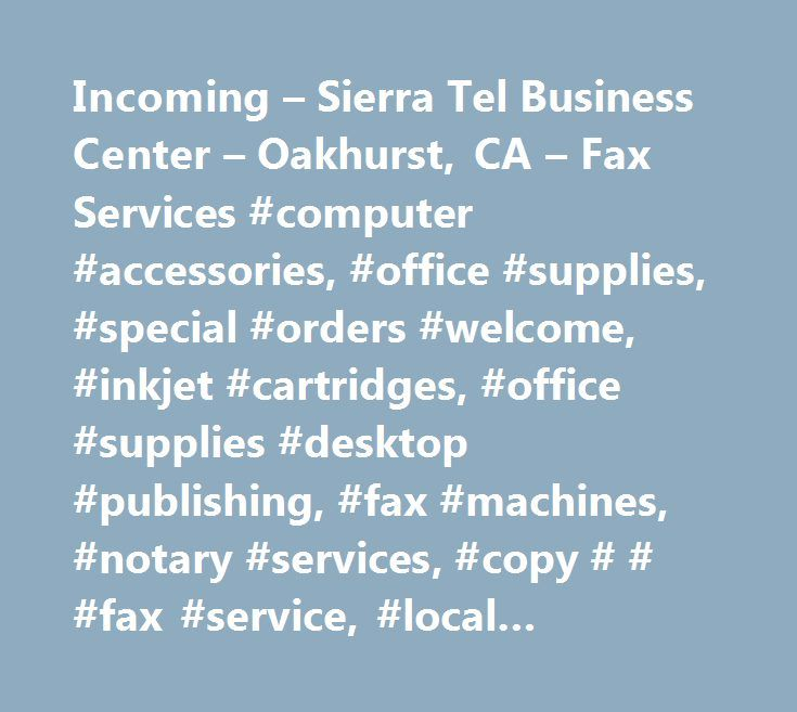 Incoming – Sierra Tel Business Center – Oakhurst, CA – Fax Services #computer #accessories, #office #supplies, #special #orders #welcome, #inkjet #cartridges, #office #supplies #desktop #publishing, #fax #machines, #notary #services, #copy # # #fax #service, #local #distance, #fax #services, #cellular #equipment # # #systems #installation #repair # # #service, #telegraph #companies # # #services, #copying # # #duplicating #services, #telecommunications #telephone #equipment #services # #…