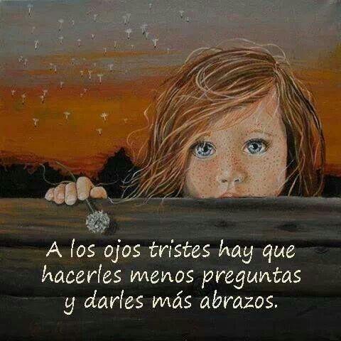 A los ojos tristes hay que hacerle menos preguntas y darle más abrazos