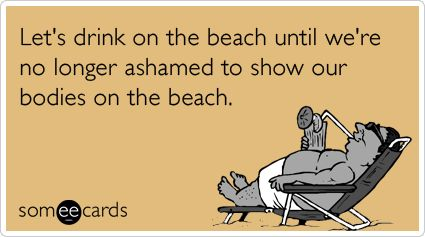 Let's drink on the beach until we're no longer ashamed to show our bodies on the beach.